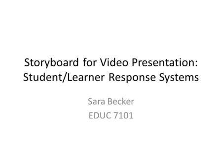 Storyboard for Video Presentation: Student/Learner Response Systems Sara Becker EDUC 7101.