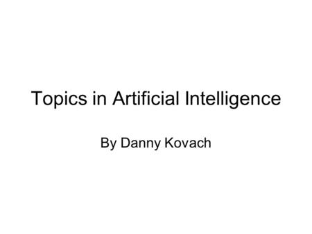 Topics in Artificial Intelligence By Danny Kovach.