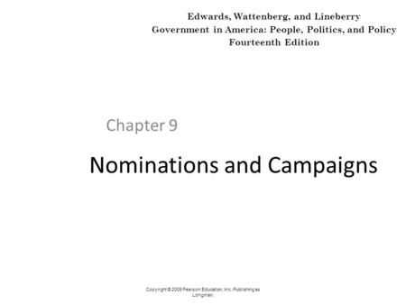 Nominations and Campaigns Chapter 9 Copyright © 2009 Pearson Education, Inc. Publishing as Longman. Edwards, Wattenberg, and Lineberry Government in America: