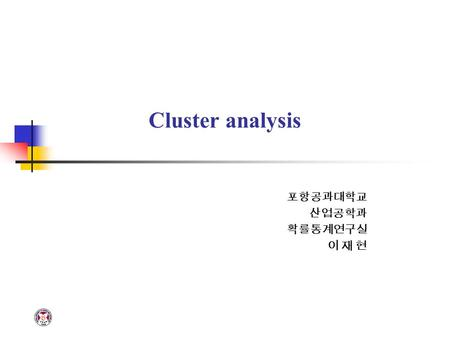 Cluster analysis 포항공과대학교 산업공학과 확률통계연구실 이 재 현. POSTECH IE PASTACLUSTER ANALYSIS Definition Cluster analysis is a technigue used for combining observations.