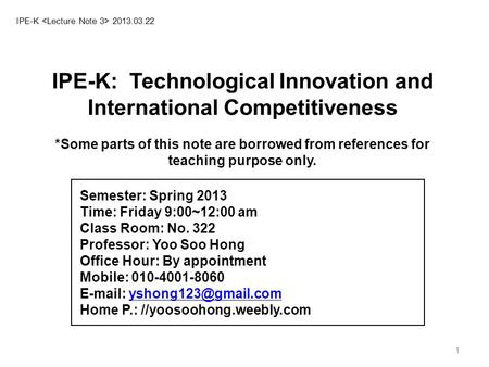 1 IPE-K 2013.03.22 IPE-K: Technological Innovation <strong>and</strong> International Competitiveness *Some parts of this note are borrowed from references for teaching.