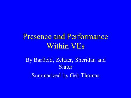 Presence and Performance Within VEs By Barfield, Zeltzer, Sheridan and Slater Summarized by Geb Thomas.