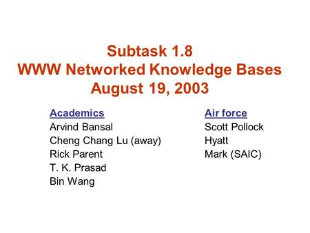 Subtask 1.8 WWW Networked Knowledge Bases August 19, 2003 AcademicsAir force Arvind BansalScott Pollock Cheng Chang Lu (away)Hyatt Rick ParentMark (SAIC)