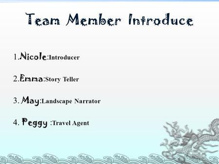 Team Member Introduce 1. Nicole : Introducer 2. Emma : Story Teller 3. May : Landscape Narrator 4. Peggy : Travel Agent.
