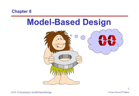 2015 Concurrency: model-based design 1 ©Magee/Kramer 2 nd Edition Chapter 8 Model-Based Design.