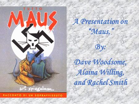 "A Presentation on ""Maus,"" By: Dave Woodsome, Alaina Willing, and Rachel Smith."