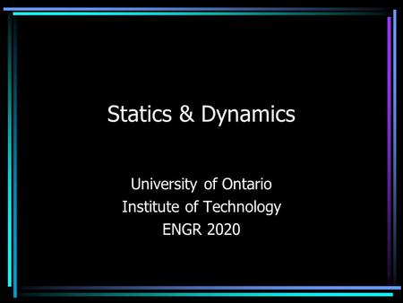 Statics & Dynamics University of Ontario Institute of Technology ENGR 2020.