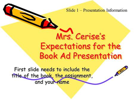 Mrs. Cerise's Expectations for the Book Ad Presentation First slide needs to include the title of the book, the assignment, and your name Slide 1 – Presentation.