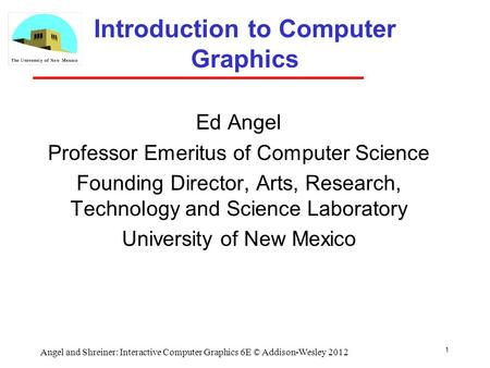 1 Angel and Shreiner: Interactive Computer Graphics 6E © Addison-Wesley 2012 Introduction to Computer Graphics Ed Angel Professor Emeritus of Computer.