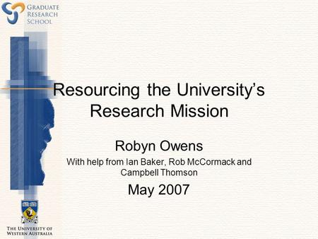 Resourcing the University's Research Mission Robyn Owens With help from Ian Baker, Rob McCormack and Campbell Thomson May 2007.