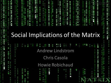 Social Implications of the Matrix Andrew Lindstrom Chris Casola Howie Robichaud Andrew Lindstrom Chris Casola Howie Robichaud.