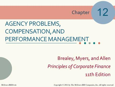 Chapter Brealey, Myers, and Allen Principles of Corporate Finance 11th Edition AGENCY PROBLEMS, COMPENSATION, AND PERFORMANCE MANAGEMENT 12 Copyright ©