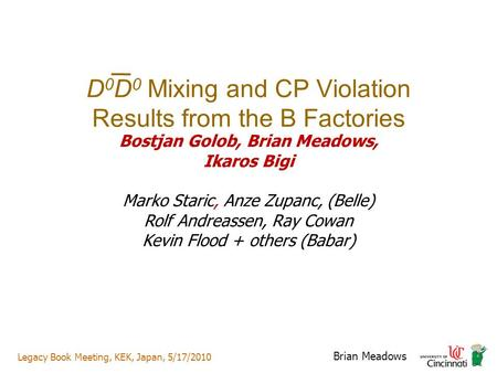 Legacy Book Meeting, KEK, Japan, 5/17/2010 Brian Meadows D 0 D 0 Mixing and CP Violation Results from the B Factories Bostjan Golob, Brian Meadows, Ikaros.