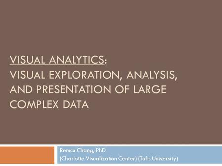 VISUAL ANALYTICS: VISUAL EXPLORATION, ANALYSIS, AND PRESENTATION OF LARGE COMPLEX DATA Remco Chang, PhD (Charlotte Visualization Center) (Tufts University)