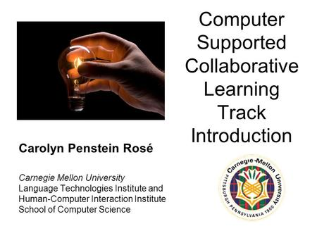 Computer Supported Collaborative Learning Track Introduction Carolyn Penstein Rosé Carnegie Mellon University Language Technologies Institute and Human-Computer.