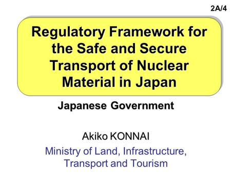 Regulatory Framework for the Safe and Secure Transport of Nuclear Material in Japan Japanese Government Akiko KONNAI Ministry of Land, Infrastructure,