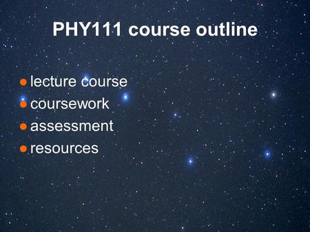 PHY111 course outline ●lecture course ●coursework ●assessment ●resources.