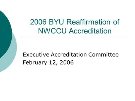 2006 BYU Reaffirmation of NWCCU Accreditation Executive Accreditation Committee February 12, 2006.