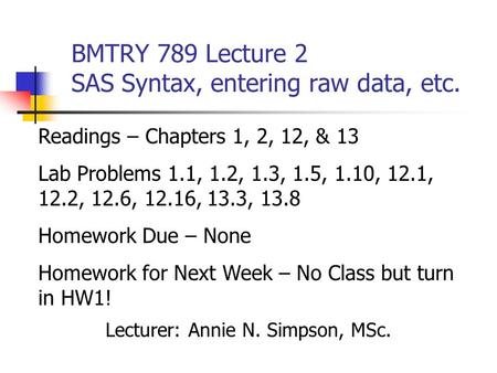 BMTRY 789 Lecture 2 SAS Syntax, entering raw data, etc. Lecturer: Annie N. Simpson, MSc. Readings – Chapters 1, 2, 12, & 13 Lab Problems 1.1, 1.2, 1.3,