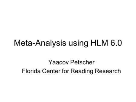 Meta-Analysis using HLM 6.0 Yaacov Petscher Florida Center for Reading Research.