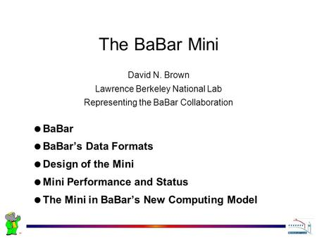 David N. Brown Lawrence Berkeley National Lab Representing the BaBar Collaboration The BaBar Mini  BaBar  BaBar's Data Formats  Design of the Mini 