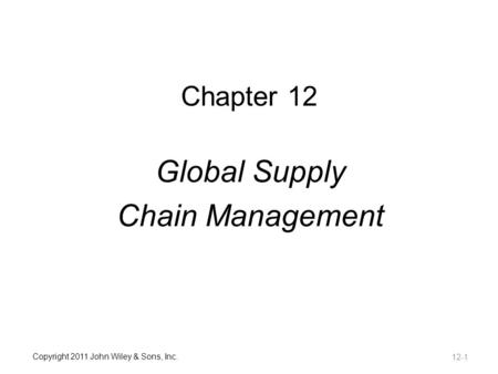 Copyright 2011 John Wiley & Sons, Inc. Chapter 12 Global Supply Chain Management 12-1.