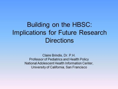 Building on the HBSC: Implications for Future Research Directions Claire Brindis, Dr. P.H. Professor of Pediatrics and Health Policy National Adolescent.
