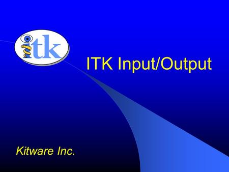 ITK Input/Output Kitware Inc.. Overview IO Factory Mechanism Image File IO Transform File IO SpatialObject File IO Logger.