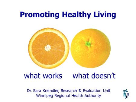 Promoting Healthy Living what workswhat doesn't Dr. Sara Kreindler, Research & Evaluation Unit Winnipeg Regional Health Authority.