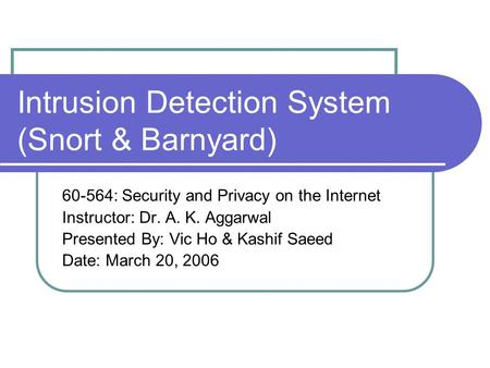 Intrusion Detection System (Snort & Barnyard) 60-564: Security and Privacy on the Internet Instructor: Dr. A. K. Aggarwal Presented By: Vic Ho & Kashif.