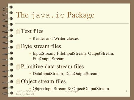 Based on OOP with Java, by David J. Barnes Input-Output1 The java.io Package 4 Text files Reader and Writer classes 4 Byte stream files InputStream, FileInputStream,