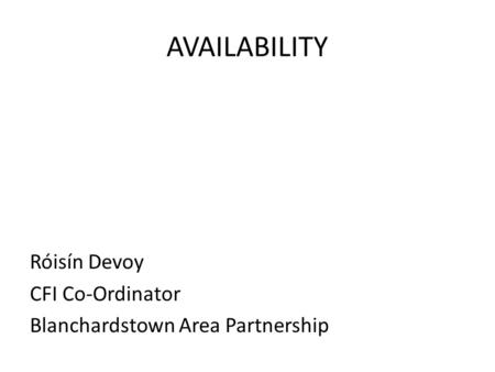 AVAILABILITY Róisín Devoy CFI Co-Ordinator Blanchardstown Area Partnership.