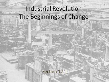 Industrial Revolution The Beginnings of Change Section 12.2.