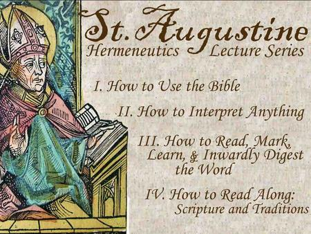St.Augustine Hermeneutics Lecture Series I. How to Use the Bible II. How to Interpret Anything III. How to Read, Mark, Learn, & Inwardly Digest the Word.