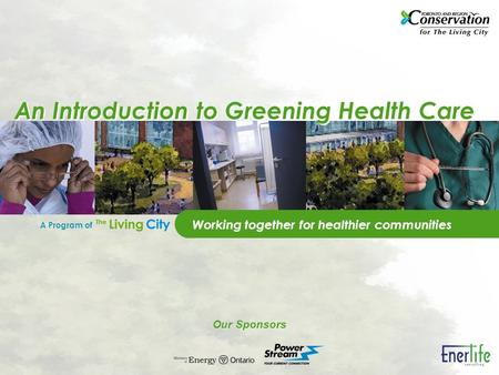 A Program of Our Sponsors An Introduction to Greening Health Care Working together for healthier communities.