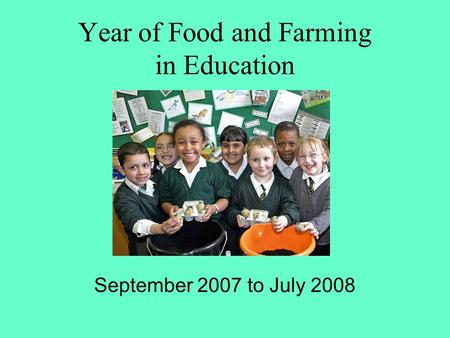 Year of Food and Farming in Education September 2007 to July 2008.