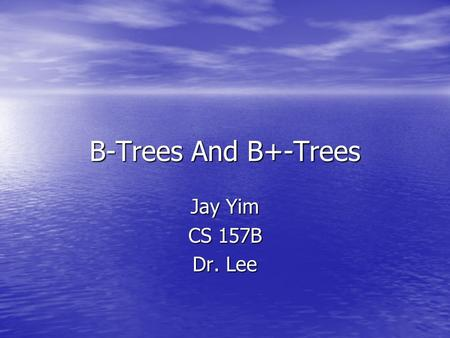 B-Trees And B+-Trees Jay Yim CS 157B Dr. Lee.