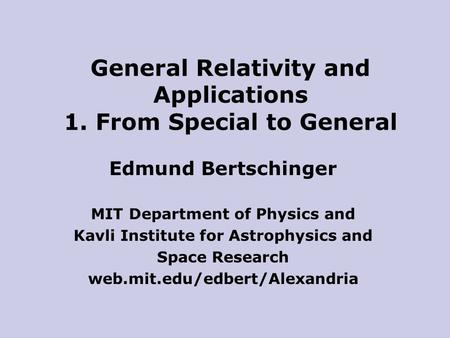 Edmund Bertschinger MIT Department of Physics and Kavli Institute for Astrophysics and Space Research web.mit.edu/edbert/Alexandria General Relativity.