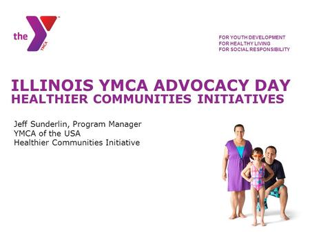 ILLINOIS YMCA ADVOCACY DAY HEALTHIER COMMUNITIES INITIATIVES FOR YOUTH DEVELOPMENT FOR HEALTHY LIVING FOR SOCIAL RESPONSIBILITY Jeff Sunderlin, Program.