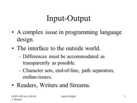 OOP with Java, David J. Barnes Input-Output1 A complex issue in programming language design. The interface to the outside world. –Differences must be accommodated.
