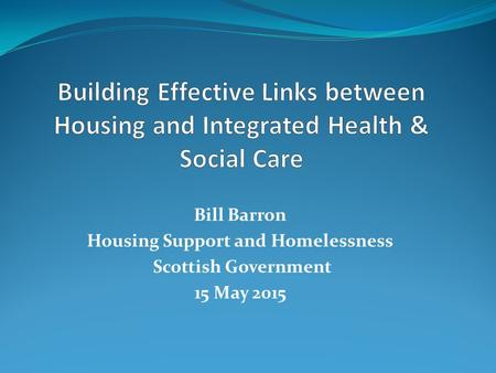 Bill Barron Housing Support and Homelessness Scottish Government 15 May 2015.
