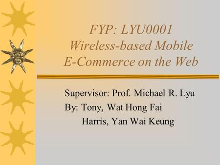 FYP: LYU0001 Wireless-based Mobile E-Commerce on the Web Supervisor: Prof. Michael R. Lyu By: Tony, Wat Hong Fai Harris, Yan Wai Keung.