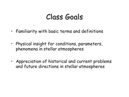Class Goals Familiarity with basic terms and definitions Physical insight for conditions, parameters, phenomena in stellar atmospheres Appreciation of.