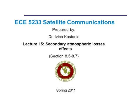 ECE 5233 Satellite Communications Prepared by: Dr. Ivica Kostanic Lecture 15: Secondary atmospheric losses effects (Section 8.5-8.7) Spring 2011.