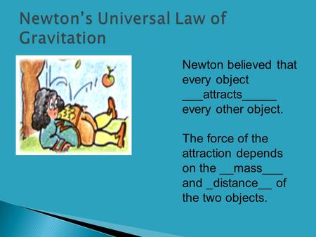 Newton believed that every object ___attracts_____ every other object. The force of the attraction depends on the __mass___ and _distance__ of the two.