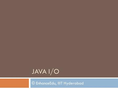 JAVA I/O © EnhanceEdu, IIIT Hyderabad. Contents 3/29/2010EnhanceEdu, IIIT - H 2  Command Line I/O  File Class  Streams  Byte Streams [Low level and.