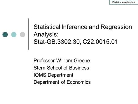 Part 0 -- Introduction Statistical Inference and Regression Analysis: Stat-GB.3302.30, C22.0015.01 Professor William Greene Stern School of Business IOMS.