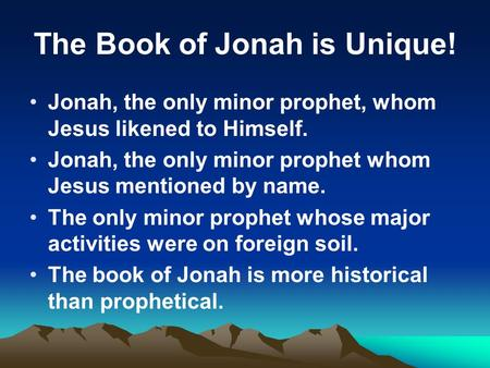 The Book of Jonah is Unique! Jonah, the only minor prophet, whom Jesus likened to Himself. Jonah, the only minor prophet whom Jesus mentioned by name.