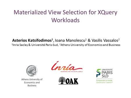 Materialized View Selection for XQuery Workloads Asterios Katsifodimos 1, Ioana Manolescu 1 & Vasilis Vassalos 2 1 Inria Saclay & Université Paris-Sud,