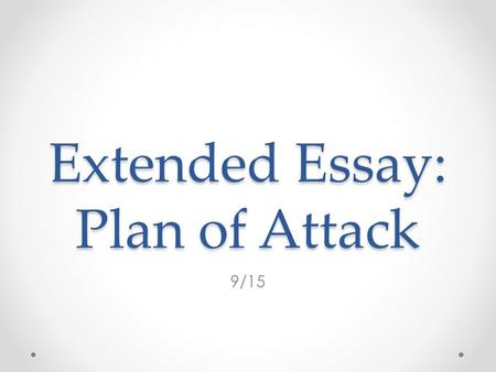 Extended Essay: Plan of Attack 9/15. Agenda Review Sources Create a Plan of Attack END GOAL – Understand what you need to do over the next few weeks to.